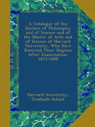 A Catalogue of the Doctors of Philosophy and of Science and of the Master of Arts and of Science of Harvard University, Who Have Received Their Degrees After Examination, 1873-1898